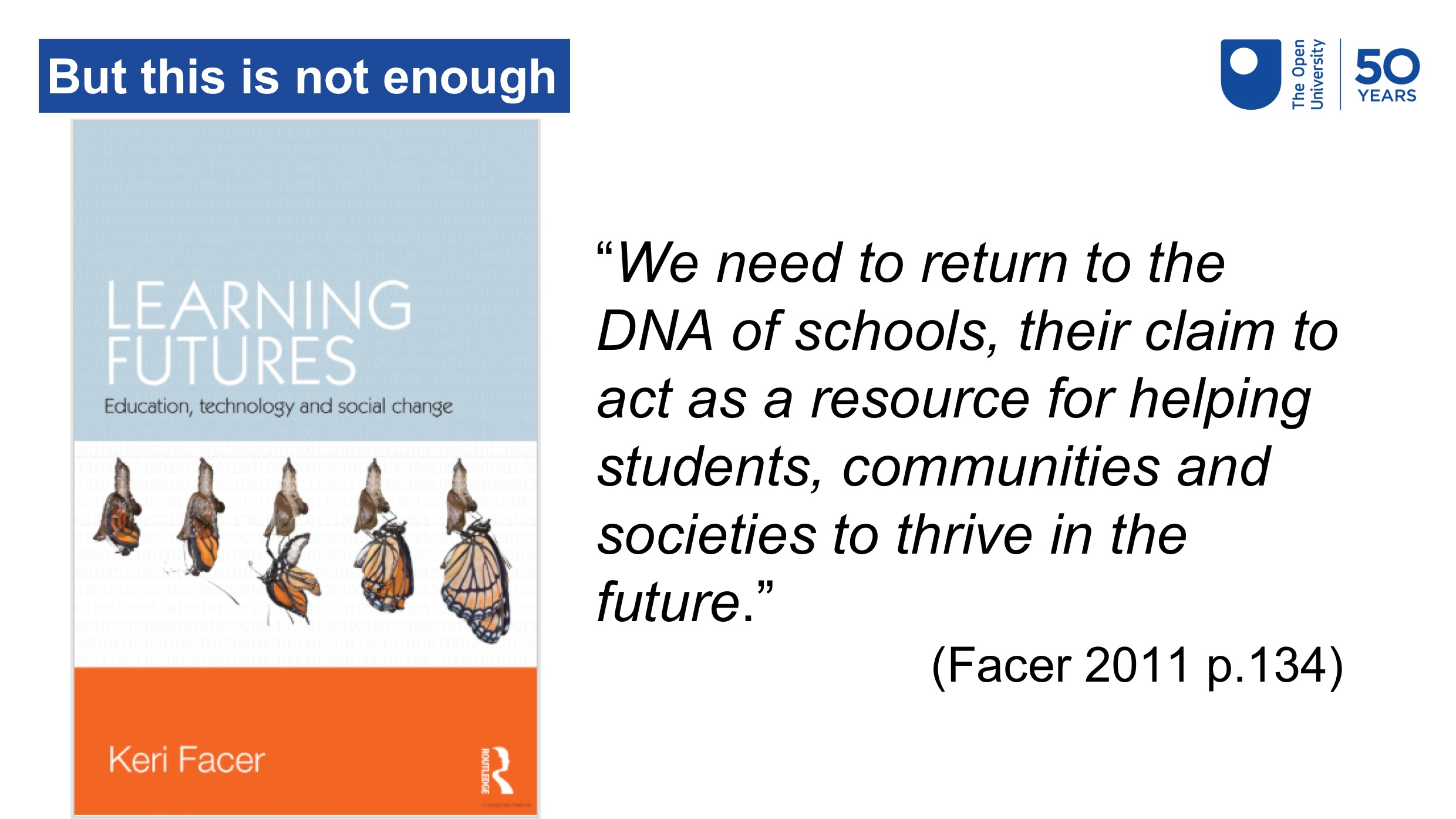 "A quote from Facer (2011, p.134) which reads ""We need to return to the DNA of schools, their claim to act as a resource for helping students, communities and societies to thrive in the future"""
